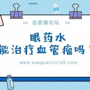 眼药水治疗血管瘤到底是怎么回事?_血管瘤论坛-中国血管瘤患者之家